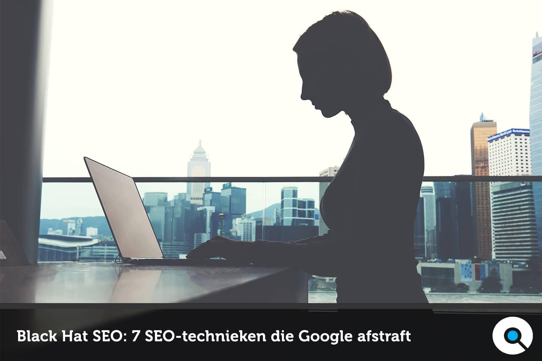Black Hat SEO - 7 SEO-technieken die Google afstraft
