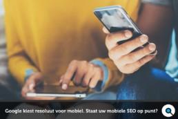 Mobiele SEO - Google kiest resoluut voor mobiel. Bent u er klaar voor?